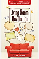 Living Room Revolution: A Handbook for Conversation, Community and the Common Good Kindle Edition