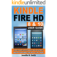 Kindle Fire HD 8 & 10 With Alexa User Guide: (UPDATED 2018) The Complete User Guide With Step-by-Step Instructions. Master Your Kindle Fire HD 8 & 10 in 1 Hour!