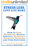 Stress Less. Love Life More.: How to Stop Worrying, Reduce Anxiety, Eliminate Negative Thinking and Find Happiness (Health & Happiness Book 2)