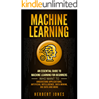 Machine Learning: An Essential Guide to Machine Learning for Beginners Who Want to Understand Applications, Artificial Intelligence, Data Mining, Big Data and More