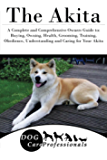 The Akita: A Complete and Comprehensive Owners Guide to: Buying, Owning, Health, Grooming, Training, Obedience, Understanding and Caring for Your Akita ... Caring for a Dog from a Puppy to Old Age)