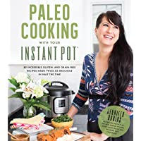 Paleo Cooking With Your Instant Pot: 80 Incredible Gluten- and Grain-Free Recipes Made Twice as Delicious in Half the…