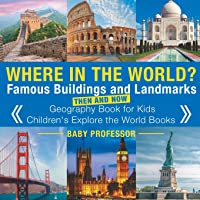Where in the World? Famous Buildings and Landmarks Then and Now - Geography Book for Kids - Children's Explore the World…