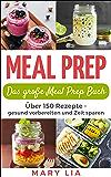Meal Prep: Das große Meal Prep Buch: Über 150 Meal Prepping Rezepte - gesund vorbereiten und Zeit sparen (German Edition)