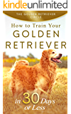 Golden Retriever: How to Train Your Golden Retriever in 30 Days or Less