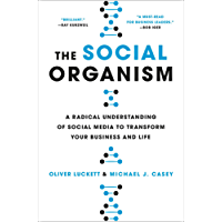 The Social Organism: A Radical Understanding of Social Media to Transform Your Business and Life