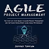 Agile Project Management: The Step-by-Step Guide to Learn Project Management and Software Development Using Agile Methodology