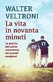 La vita in novanta minuti: La poesia del calcio raccontata dai grandi campioni