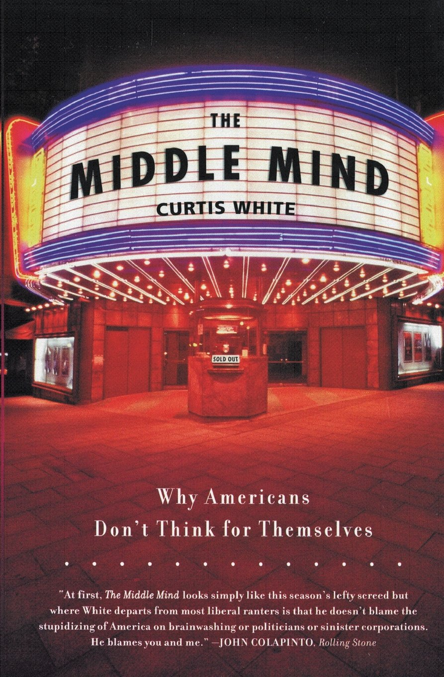 The Middle Mind: Why Americans Don't Think For Themselves: Curtis White:  9780060730598: Amazon: Books