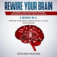 Rewire Your Brain: 2 Books in 1: Improve Your Brain Power in Only 10 Days + Open Mindset: The Perfect Guide for Changing Your Mind and Developing Excellent Habits for Success