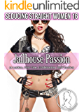 Jailhouse Passion (Seducing Straight Women 16): (A Lesbian, First Time, Exhibitionism, BBW Erotica)