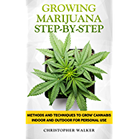 Growing Marijuana Step-by-Step: Methods and Techniques to Grow Cannabis Indoor and Outdoor for Personal Use (English Edition)