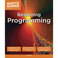 Beginning Programming: Easy Lessons on Coding, from First Line to Finished Program (Idiot's Guides)