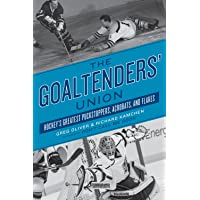 The Goaltenders' Union: Hockey's Greatest Puckstoppers, Acrobats and Flakes