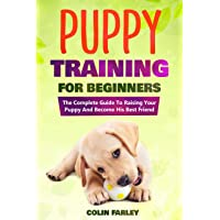 Puppy Training For Beginners: The Complete Guide To Raising Your Puppy And Become...