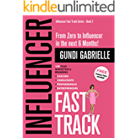 Influencer Fast Track: From Zero to Influencer in the next 6 Months!: 10X Your Marketing & Branding for Coaches, Consultants, Professionals & Entrepreneurs (Influencer Fast Track® Series Book 2)