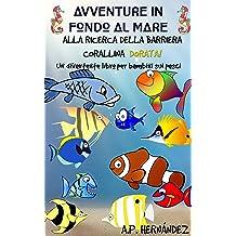 Avventure in fondo al mare. Alla ricerca della barriera corallina dorata. Un divertente libro per bambini sui pesci (Italian Edition) Nov 30, 2018