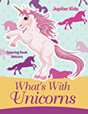 What's With Unicorns: Coloring Book Unicorn (Unicorn Coloring and Art Book Series)