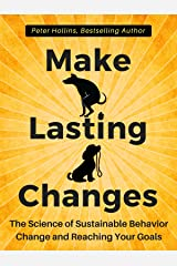 Make Lasting Changes: The Science of Sustainable Behavior Change and Reaching Your Goals Kindle Edition