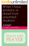 When I have emotions of dread from unwanted situations: a prayer (psalm and prayer)