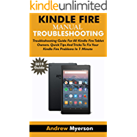 KINDLE FIRE TROUBLESHOOTING MANUAL 2019: Troubleshooting Guide For All Kindle Fire Tablet Owners. Quick Tips And Tricks To Fix Your Kindle Fire Problems In 1 Minute