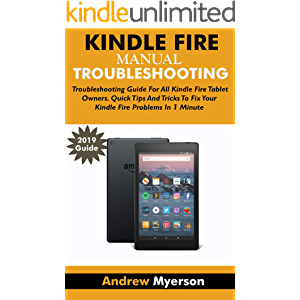 KINDLE FIRE TROUBLESHOOTING MANUAL 2019: Troubleshooting Guide For All Kindle Fire Tablet Owners. Quick Tips And Tricks…
