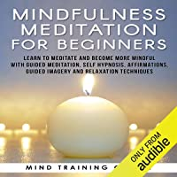 Mindfulness Meditation for Beginners: Learn to Meditate and Become More Mindful with Guided Meditation, Self Hypnosis, Affirmations, Guided Imagery and Relaxation Techniques
