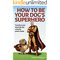How To Be Your Dog's Superhero: Transform Your Dastardly Dog Using the Power of Play