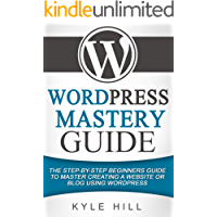 WordPress Mastery Guide: The Step By Step Beginners Guide to Master Creating a Website or Blog With WordPress (WordPress, WordPress Setup, WordPress Blog, Website Development)