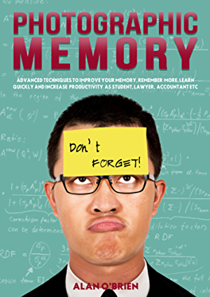 PHOTOGRAPHIC MEMORY: Advanced Techniques To Improve Your Memory; Remember More; Learn Quickly And Increase Productivity As Students; Lawyer; Accountant Etc