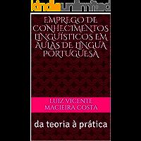 Emprego de conhecimentos linguísticos em aulas de língua portuguesa: da teoria à prática