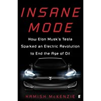 Insane Mode: How Elon Musk's Tesla Sparked an Electric Revolution to End the Age of Oil: Inside Tesla and Elon Musk's Mission to Save the World