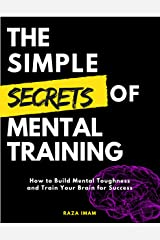 The Simple Secrets of Mental Training: How to Build Mental Toughness and Train Your Brain for Success Kindle Edition