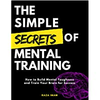 The Simple Secrets of Mental Training: How to Build Mental Toughness and Train Your...