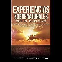 Experiencias Sobrenaturales con el Dios Vivo: Historias Reales sobre Ángeles, Milagros y Encuentros Celestiales (Spanish Edition)