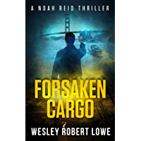 Forsaken Cargo: An Action Thriller Novel: An Action Adventure Thriller Novel (Noah Reid Series, Action, Mystery  & Suspense Book 4) (English Edition)