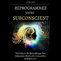 Reprogrammez Votre Subconscient: Techniques De Remodelage Des Croyances Par La Puissance Des Affirmations