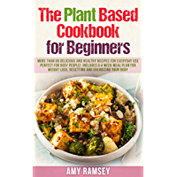 The Plant Based Cookbook for Beginners: More than 60 Delicious and Healthy Recipes for Everyday use.Perfect for Busy People!Includes a 4 Week Meal Plan (English Edition)