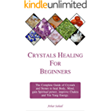 Crystals Healing Guide for Beginners: The Complete guide of Crystals and Healing Stones to heal Body, Mind, gain…