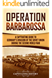 Operation Barbarossa: A Captivating Guide to the Opening Months of the War between Hitler and the Soviet Union in 1941–45