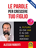 Le Parole per Crescere tuo Figlio: Il futuro di chi ami è in ciò che dici adesso (Italian Edition)
