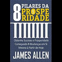 OS 8 PILARES DA PROSPERIDADE: Obtenha Sucesso e Prosperidade Começando 8 Mudanças em Si Mesmo à Partir de Hoje
