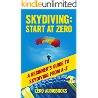 Skydiving: Start at Zero: A Beginner's Guide to Skydiving from A-Z (English Edition)