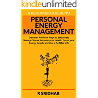 Personal Energy Management: Discover Powerful Ways to Effectively Manage Stress, Improve your Health, Boost your Energy Levels and Live a Fulfilled Life