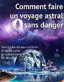 Comment faire un voyage astral sans danger: - Tous les secrets pour maîtriser le voyage astral et vivre pleinement ses bénéfices