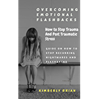 Overcoming Emotional Flashbacks: How to Stop Trauma and Post Traumatic Stress (Stop Recurring Nightmares and Flashbacks) (English Edition)
