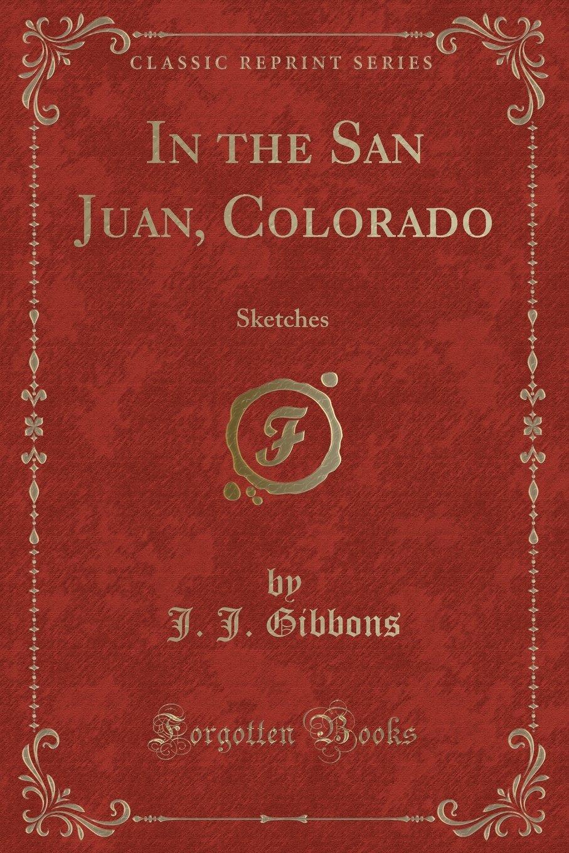 Download In the San Juan, Colorado: Sketches (Classic Reprint) pdf