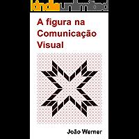 A figura na Comunicação Visual (Introdução à Comunicação Visual Livro 1)
