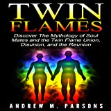 Twin Flames: Discover the Mythology of Soul Mates and the Twin Flame Union, Disunion, and Reunion: Spiritual Partner, Volume 1