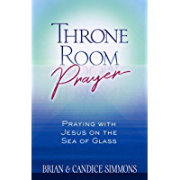Throne Room Prayer: Praying with Jesus on the Sea of Glass (The Passion Translation)